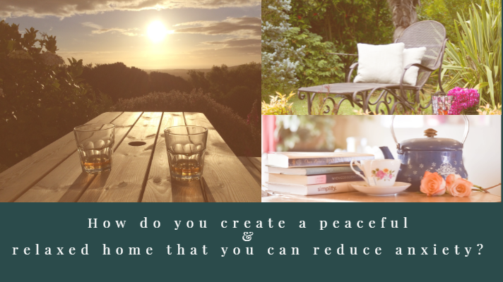 How do you create a peaceful and relaxed home that you can reduce anxiety?